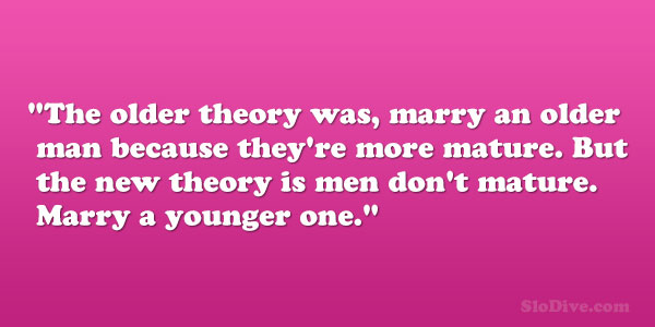 The Older Theory Was Marry An Older Man Because Theyre More Mature But The New Theory Is Men Dont Mature Marry A Younger One Albert Einstein Quote