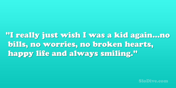 32 arresting happy life quotes slodive i really just wish i was a kid againno bills no worries no broken hearts happy life and always smiling ccuart Gallery