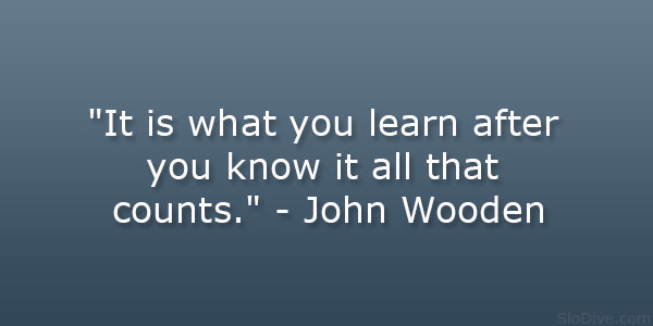"... what you learn after you know it all that counts."" – John Wooden"