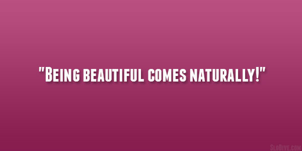 Being Beautiful Comes Naturally