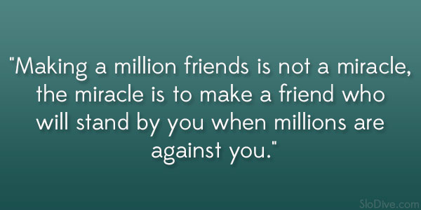 Making A Million Friends Is Not Miracle The To Make Friend Who Will Stand By You When Millions Are Against