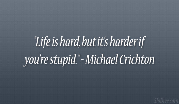 """Life is hard but it's harder if you're stupid """" – michael"""