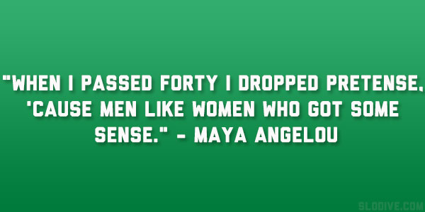 When I passed forty I dropped pretense, 'cause men like women who ...