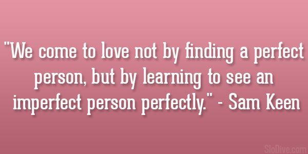 U201cWe Come To Love Not By Finding A Perfect Person, But By Learning To See An  Imperfect Person Perfectly.u201d U2013 Sam Keen. Kyle Schmidt Quote. U201c
