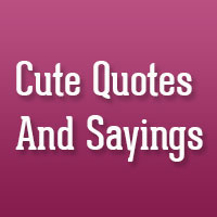 32 Overwhelming Cute Quotes And Sayings