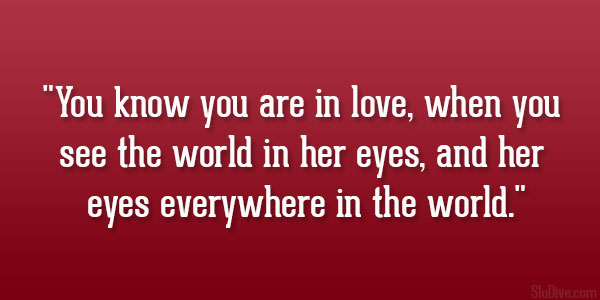 know you are in love, when you see the world in her eyes, and her eyes ...