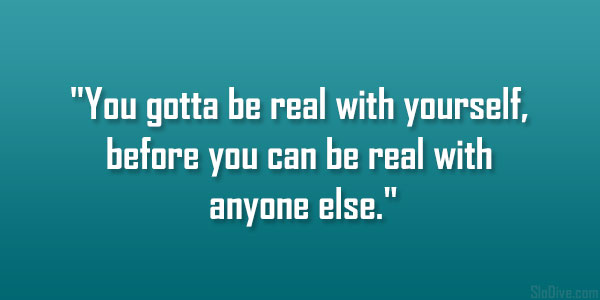 26 inspiring finding yourself quotes you gotta be real with yourself before you can be real with anyone else solutioingenieria Images