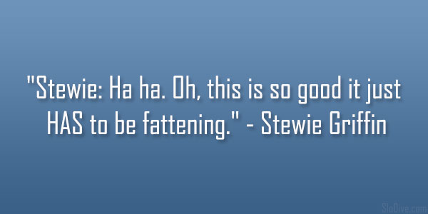 be fattening 31 Funny Stewie Griffin Quotes