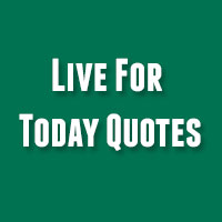 27 Inspirational Live For Today Quotes